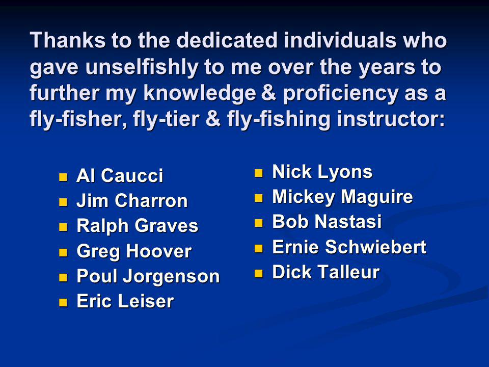 Thanks to the dedicated individuals who gave unselfishly to me over the years to further my knowledge & proficiency as a fly-fisher, fly-tier & fly-fishing instructor: Al Caucci Al Caucci Jim Charron Jim Charron Ralph Graves Ralph Graves Greg Hoover Greg Hoover Poul Jorgenson Poul Jorgenson Eric Leiser Eric Leiser Nick Lyons Mickey Maguire Bob Nastasi Ernie Schwiebert Dick Talleur
