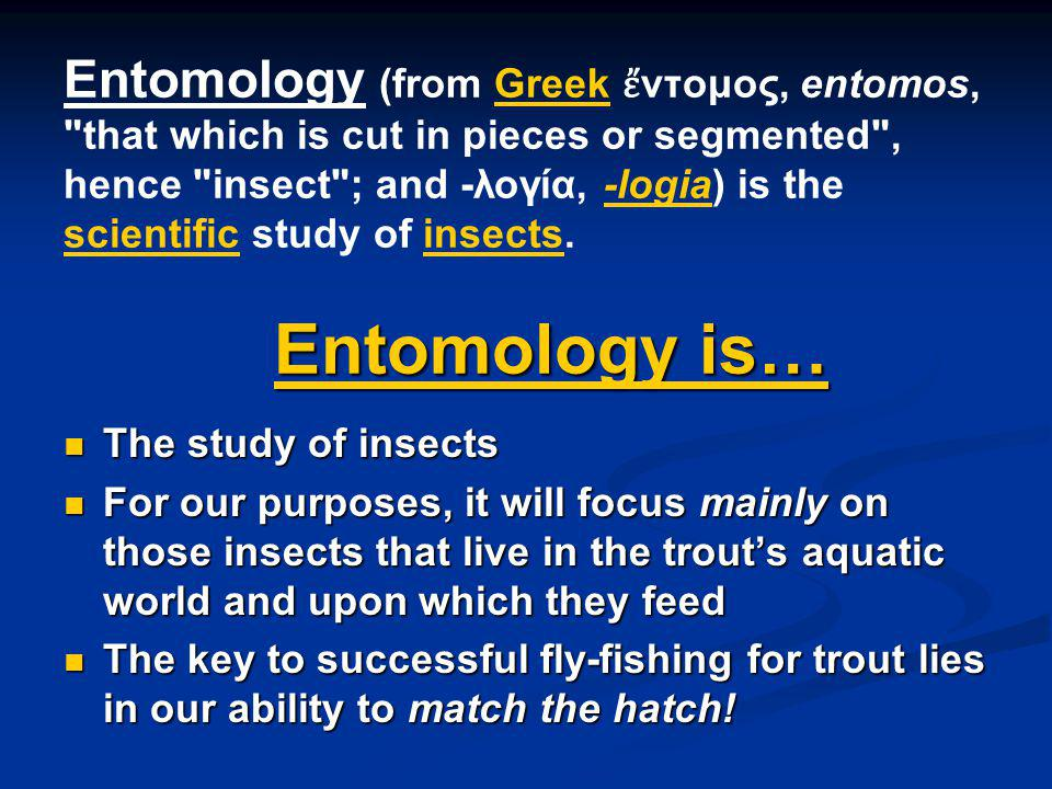 Entomology is… Entomology (from Greek ντομος, entomos, that which is cut in pieces or segmented , hence insect ; and -λογία, -logia) is the scientific study of insects.
