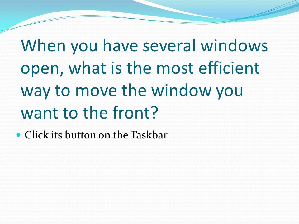 Click its button on the Taskbar When you have several windows open, what is the most efficient way to move the window you want to the front?