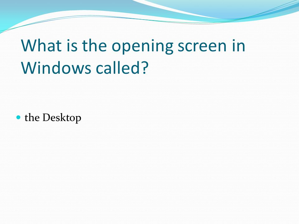 the Desktop What is the opening screen in Windows called?