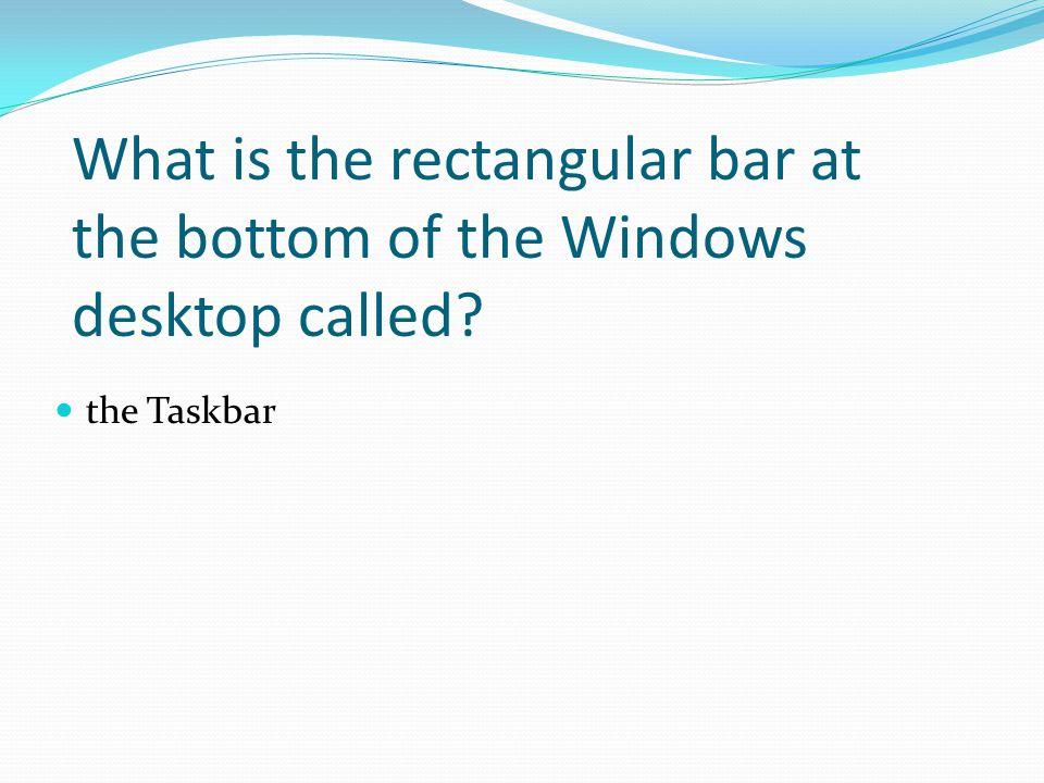 the Taskbar What is the rectangular bar at the bottom of the Windows desktop called?