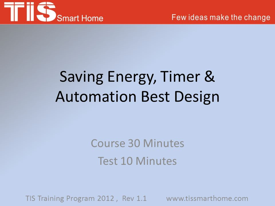 Saving Energy, Timer & Automation Best Design Course 30 Minutes Test 10 Minutes TIS Training Program 2012, Rev 1.1 www.tissmarthome.com