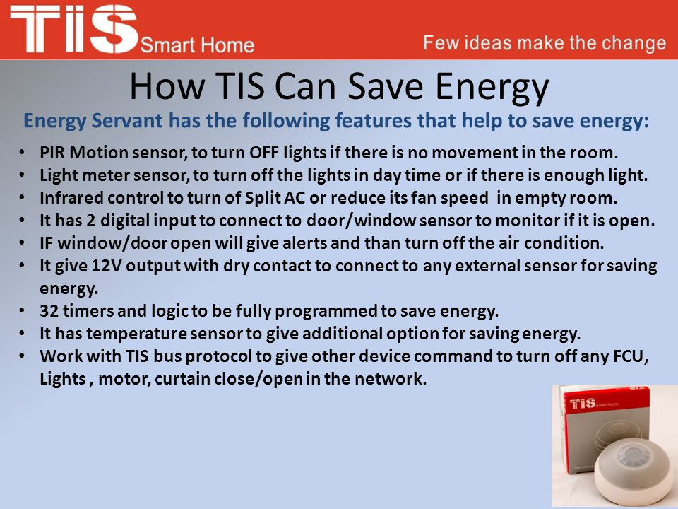 How TIS Can Save Energy Energy Servant has the following features that help to save energy: PIR Motion sensor, to turn OFF lights if there is no movement in the room.