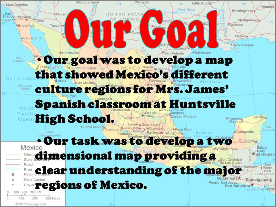 Our goal was to develop a map that showed Mexicos different culture regions for Mrs. James Spanish classroom at Huntsville High School. Our task was t