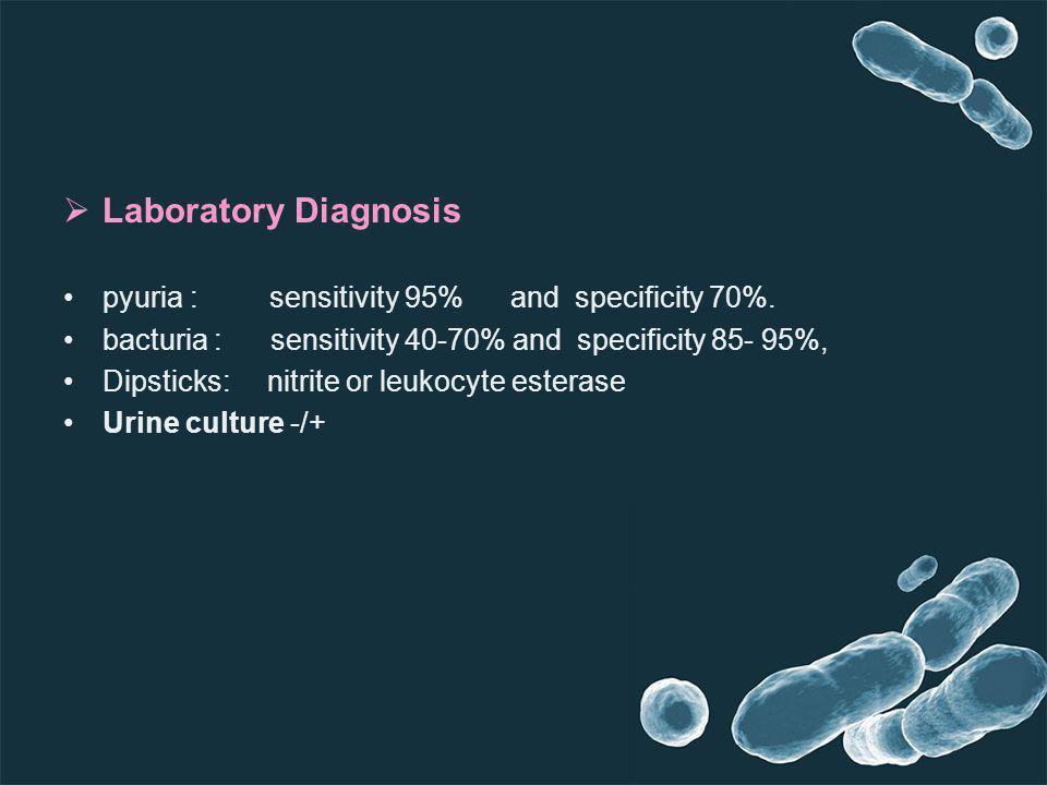 Laboratory Diagnosis pyuria : sensitivity 95% and specificity 70%. bacturia : sensitivity 40-70% and specificity 85- 95%, Dipsticks: nitrite or leukoc