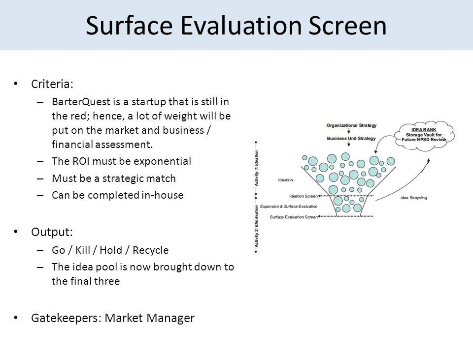 Surface Evaluation Screen Criteria: – BarterQuest is a startup that is still in the red; hence, a lot of weight will be put on the market and business / financial assessment.