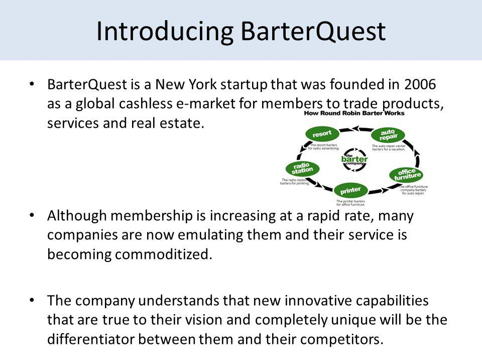 Introducing BarterQuest BarterQuest is a New York startup that was founded in 2006 as a global cashless e-market for members to trade products, services and real estate.