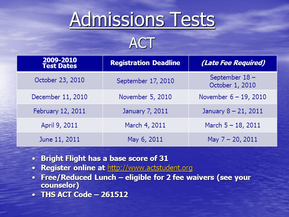 Admissions Tests ACT Bright Flight has a base score of 31Bright Flight has a base score of 31 Register online at http://www.actstudent.orgRegister online at http://www.actstudent.orghttp://www.actstudent.org Free/Reduced Lunch – eligible for 2 fee waivers (see your counselor)Free/Reduced Lunch – eligible for 2 fee waivers (see your counselor) THS ACT Code – 261512THS ACT Code – 261512 2009-2010 Test Dates Registration Deadline(Late Fee Required) October 23, 2010 September 17, 2010 September 18 – October 1, 2010 December 11, 2010November 5, 2010November 6 – 19, 2010 February 12, 2011January 7, 2011January 8 – 21, 2011 April 9, 2011March 4, 2011March 5 – 18, 2011 June 11, 2011May 6, 2011May 7 – 20, 2011