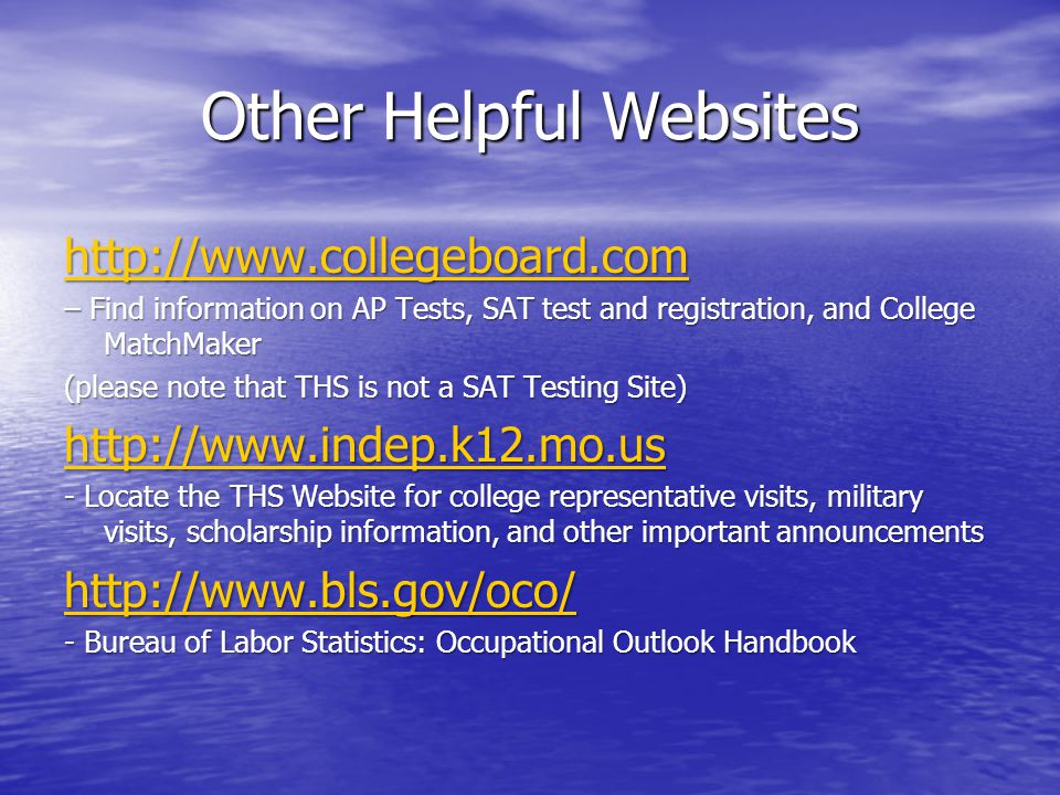 Other Helpful Websites http://www.collegeboard.com – Find information on AP Tests, SAT test and registration, and College MatchMaker (please note that THS is not a SAT Testing Site) http://www.indep.k12.mo.us - Locate the THS Website for college representative visits, military visits, scholarship information, and other important announcements http://www.bls.gov/oco/ - Bureau of Labor Statistics: Occupational Outlook Handbook