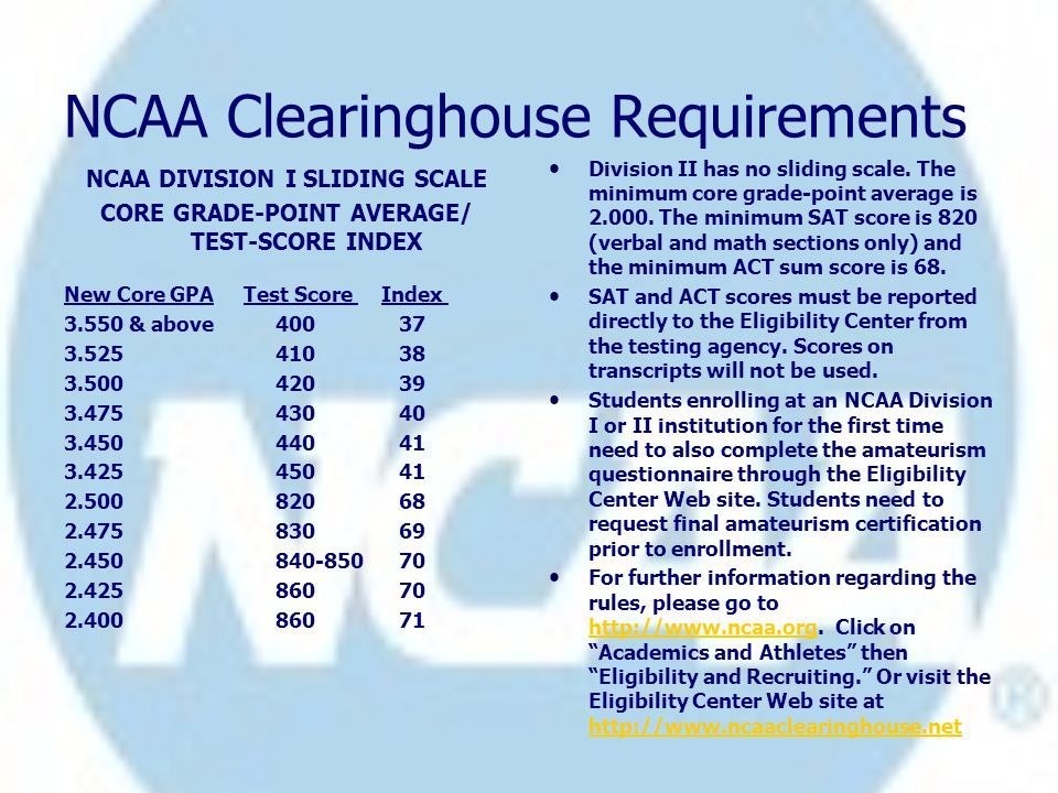NCAA Clearinghouse Requirements NCAA DIVISION I SLIDING SCALE CORE GRADE-POINT AVERAGE/ TEST-SCORE INDEX New Core GPA Test Score Index 3.550 & above 400 37 3.525 410 38 3.500 420 39 3.475 430 40 3.450 440 41 3.425 450 41 2.500 820 68 2.475 830 69 2.450 840-850 70 2.425 860 70 2.400 860 71 Division II has no sliding scale.