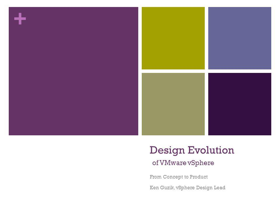 + Design Evolution of VMware vSphere From Concept to Product Ken Guzik, vSphere Design Lead