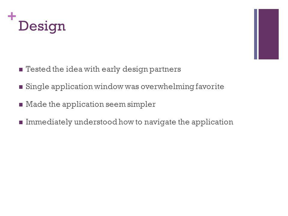 + Design Tested the idea with early design partners Single application window was overwhelming favorite Made the application seem simpler Immediately understood how to navigate the application