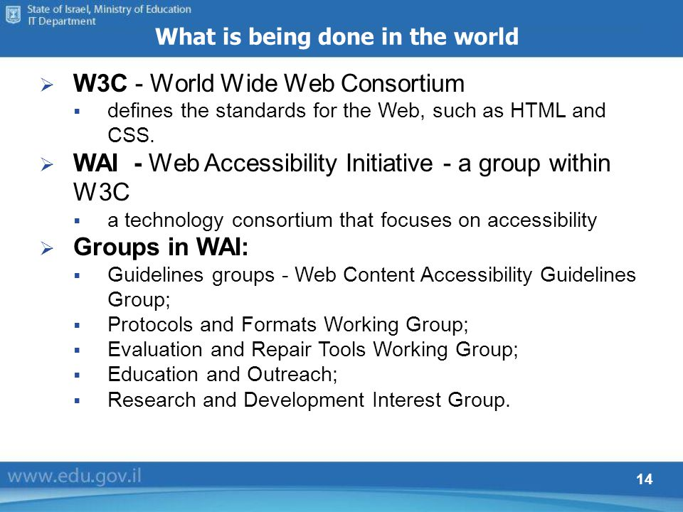 14 What is being done in the world W3C - World Wide Web Consortium defines the standards for the Web, such as HTML and CSS. WAI - Web Accessibility In