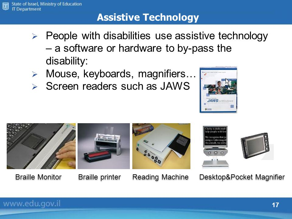 17 Assistive Technology People with disabilities use assistive technology – a software or hardware to by-pass the disability: Mouse, keyboards, magnif