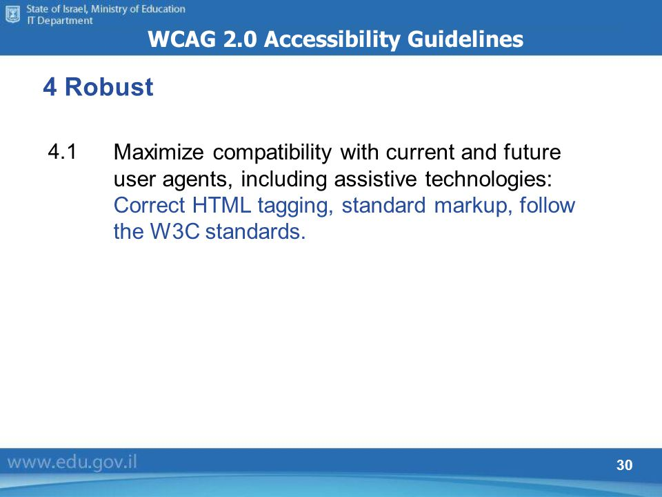 30 4 Robust WCAG 2.0 Accessibility Guidelines Maximize compatibility with current and future user agents, including assistive technologies: Correct HT