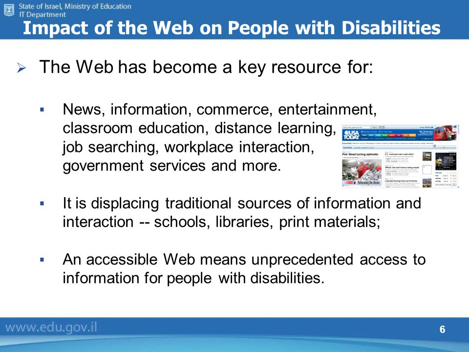 6 Impact of the Web on People with Disabilities The Web has become a key resource for: News, information, commerce, entertainment, classroom education, distance learning, job searching, workplace interaction, government services and more.