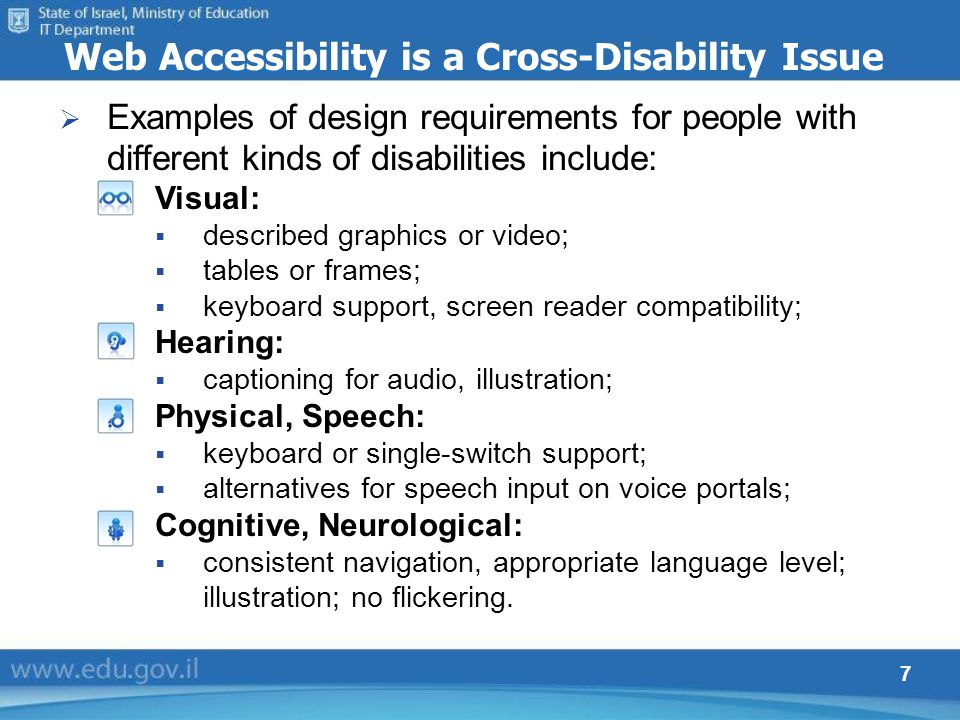 7 Web Accessibility is a Cross-Disability Issue Examples of design requirements for people with different kinds of disabilities include: Visual: descr