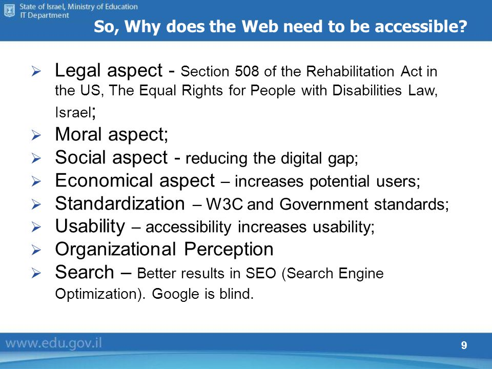 9 So, Why does the Web need to be accessible? Legal aspect - Section 508 of the Rehabilitation Act in the US, The Equal Rights for People with Disabil