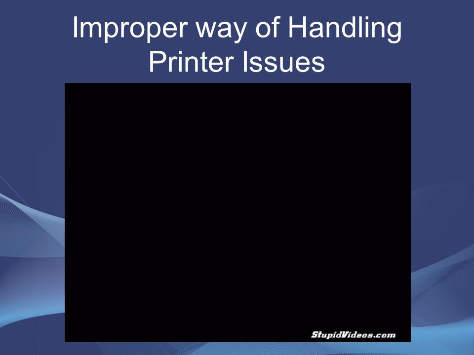 Improper way of Handling Printer Issues