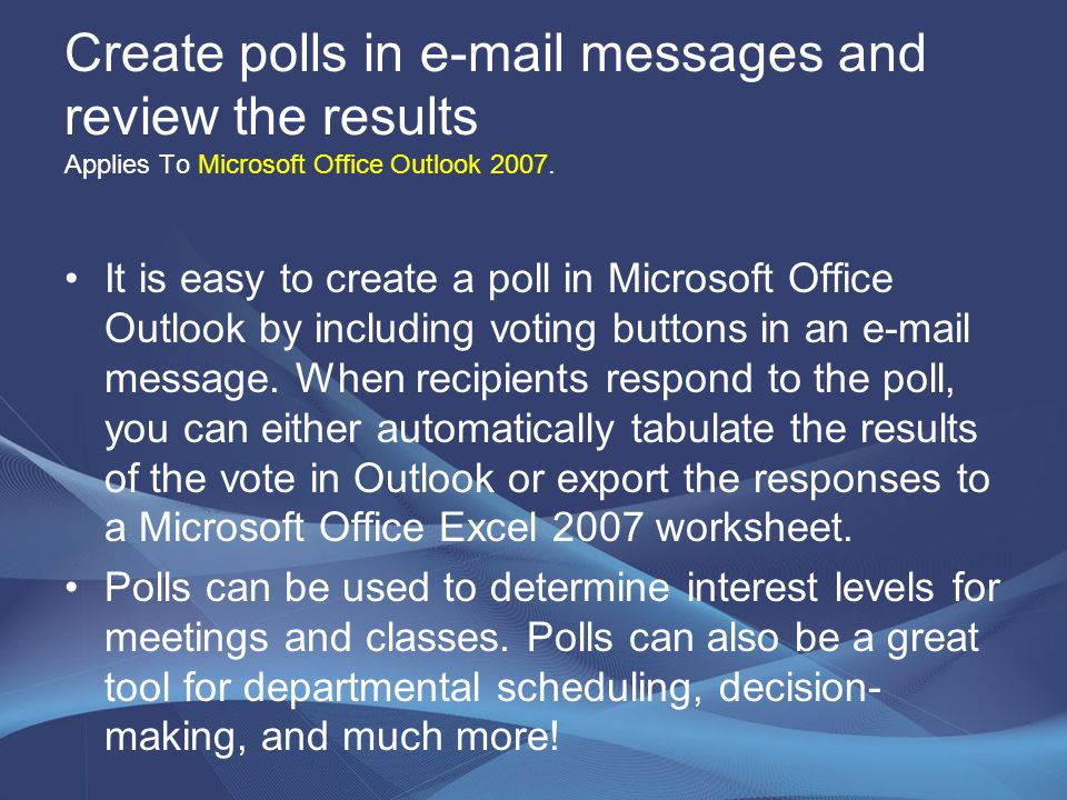 Create polls in e-mail messages and review the results Applies To Microsoft Office Outlook 2007. It is easy to create a poll in Microsoft Office Outlo