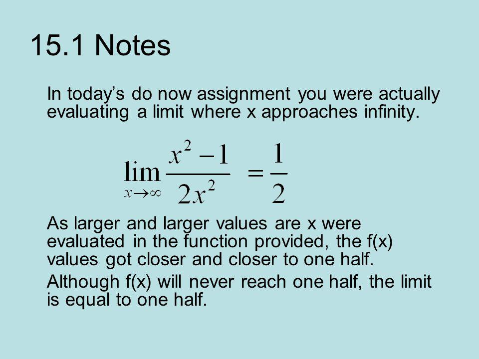 15.1 Notes In todays do now assignment you were actually evaluating a limit where x approaches infinity. As larger and larger values are x were evalua