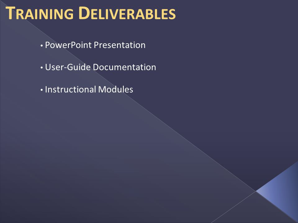 T RAINING D ELIVERABLES PowerPoint Presentation User-Guide Documentation Instructional Modules
