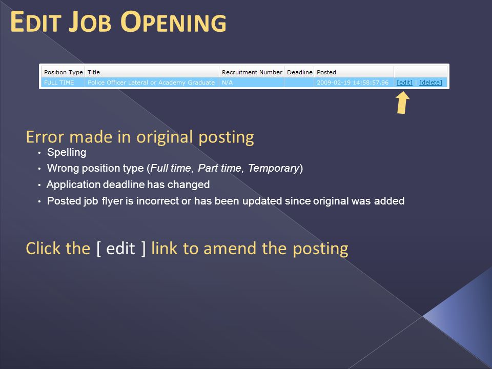 E DIT J OB O PENING Error made in original posting Spelling Wrong position type (Full time, Part time, Temporary) Application deadline has changed Posted job flyer is incorrect or has been updated since original was added Click the [ edit ] link to amend the posting