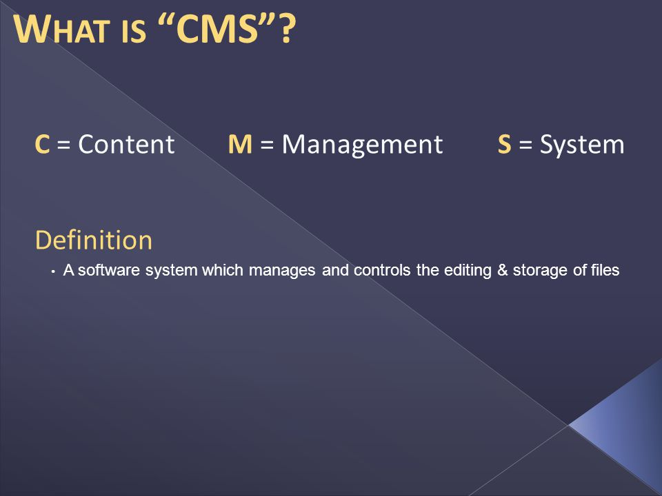 C = Content Definition A software system which manages and controls the editing & storage of files M = ManagementS = System W HAT IS CMS
