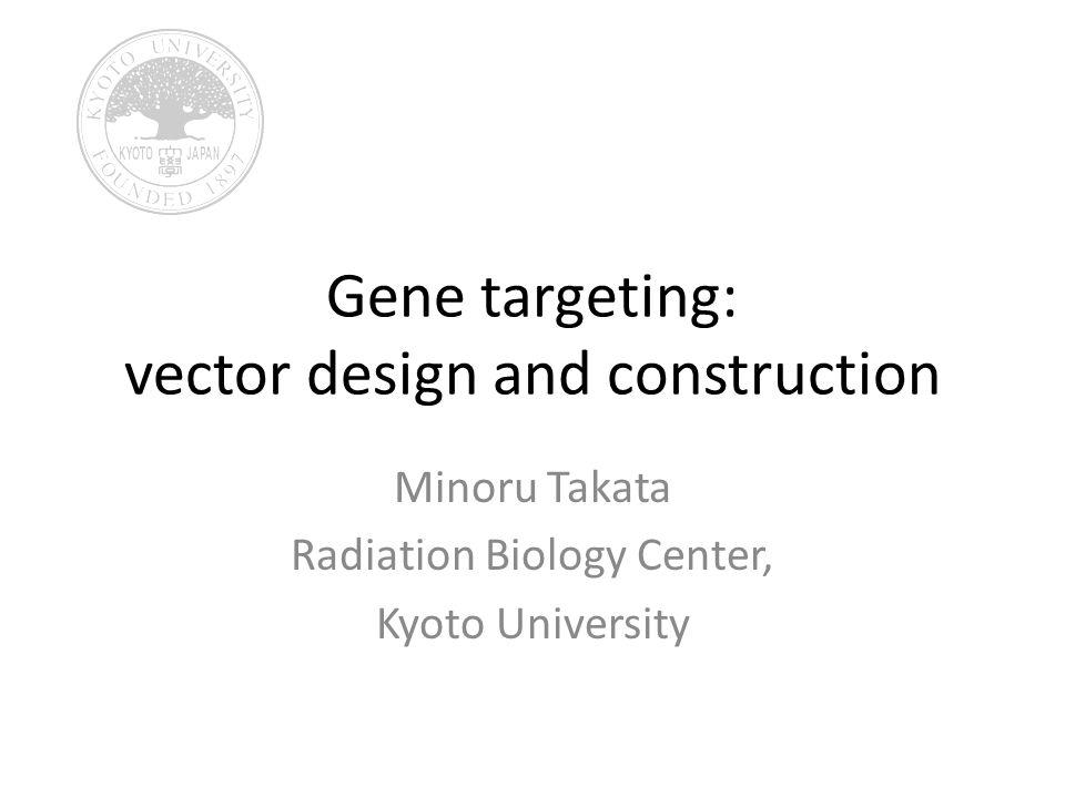 Gene targeting: vector design and construction Minoru Takata Radiation Biology Center, Kyoto University