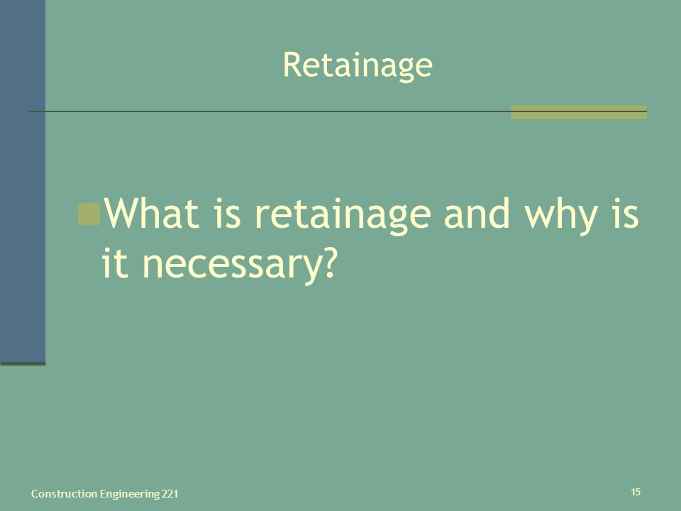 Construction Engineering 221 15 Retainage What is retainage and why is it necessary?
