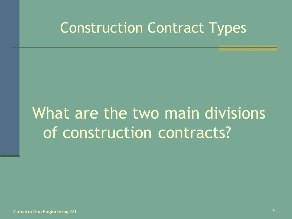Construction Engineering 221 3 Construction Contract Types What are the two main divisions of construction contracts?