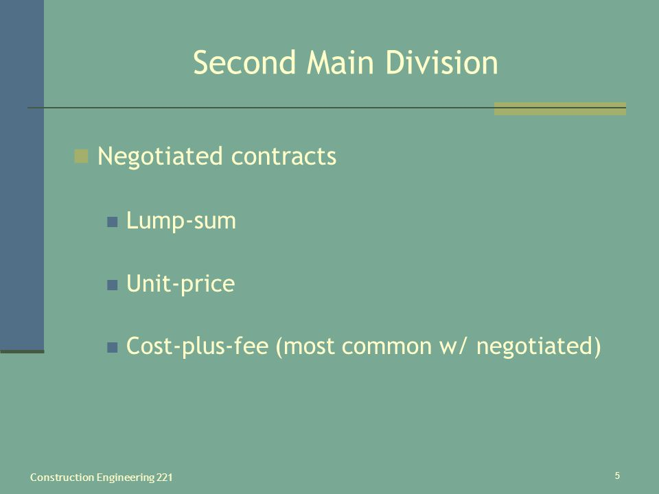Construction Engineering 221 5 Second Main Division Negotiated contracts Lump-sum Unit-price Cost-plus-fee (most common w/ negotiated)
