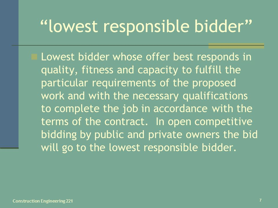 Construction Engineering 221 7 lowest responsible bidder Lowest bidder whose offer best responds in quality, fitness and capacity to fulfill the parti