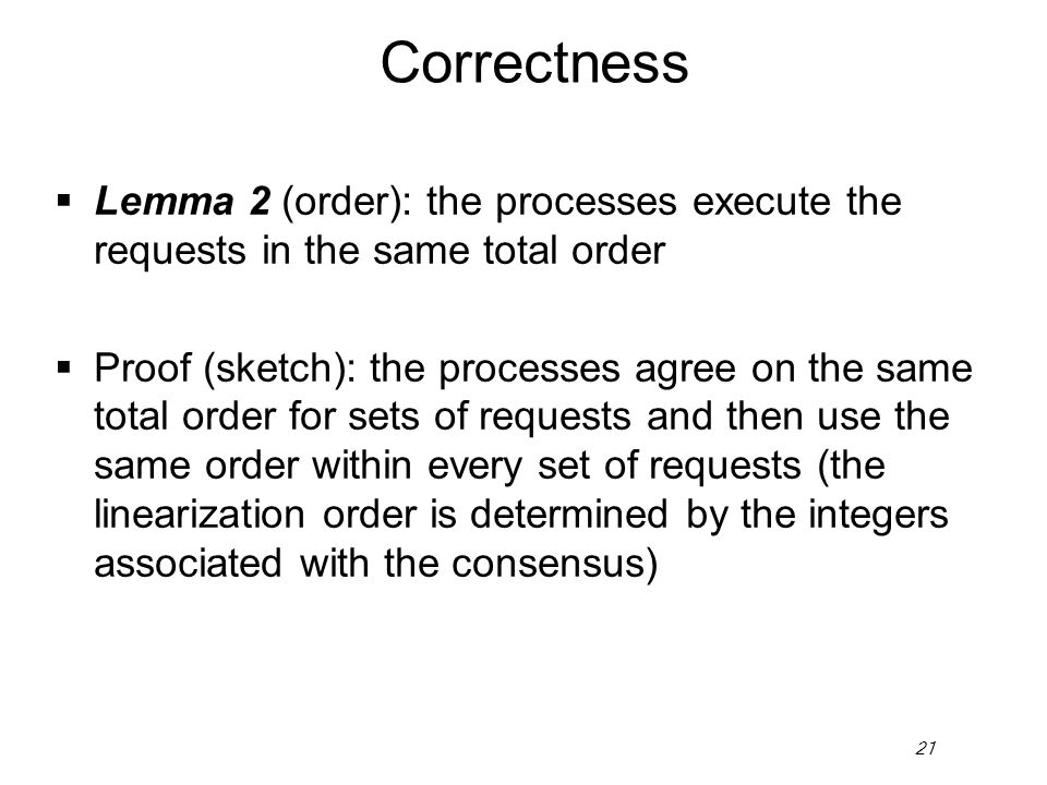 21 Correctness Lemma 2 (order): the processes execute the requests in the same total order Proof (sketch): the processes agree on the same total order