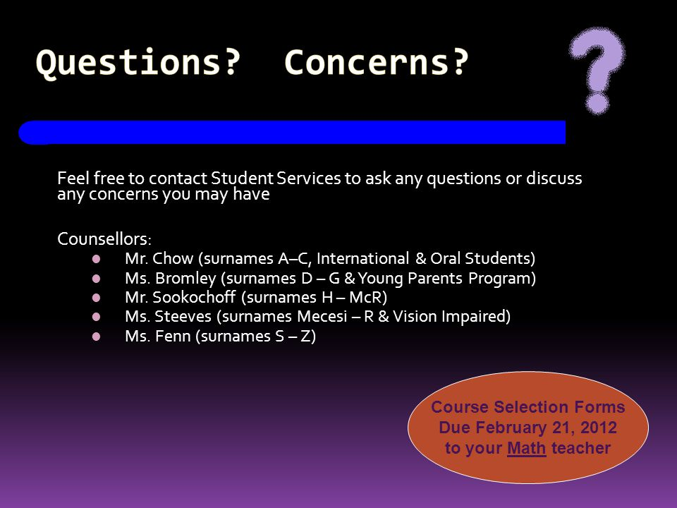 Questions? Concerns? Feel free to contact Student Services to ask any questions or discuss any concerns you may have Counsellors: Mr. Chow (surnames A