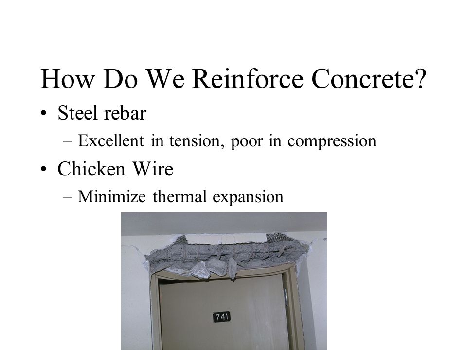 How Do We Reinforce Concrete? Steel rebar –Excellent in tension, poor in compression Chicken Wire –Minimize thermal expansion