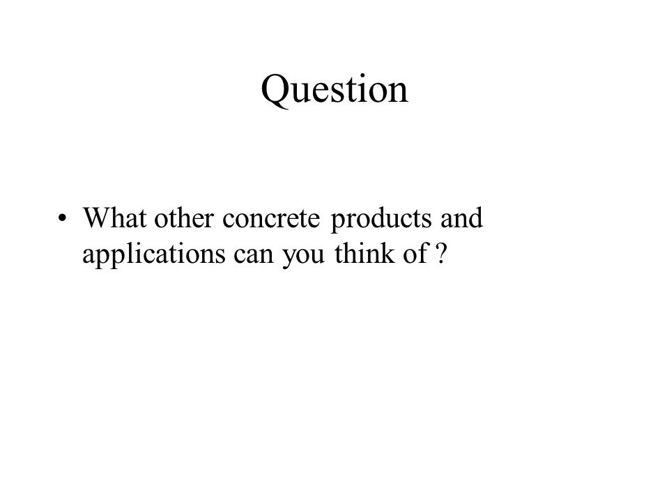 Question What other concrete products and applications can you think of ?