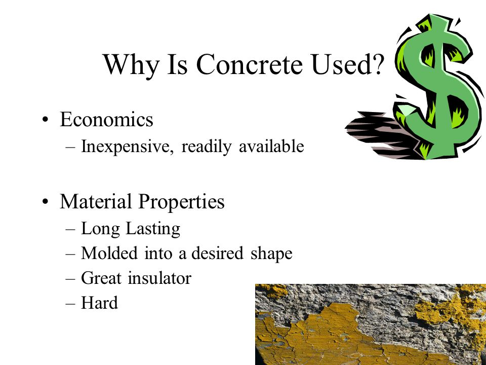 Why Is Concrete Used? Economics –Inexpensive, readily available Material Properties –Long Lasting –Molded into a desired shape –Great insulator –Hard