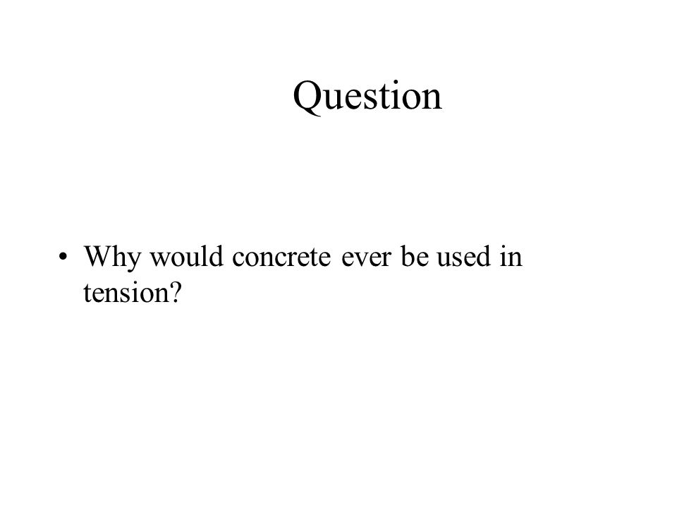 Question Why would concrete ever be used in tension?