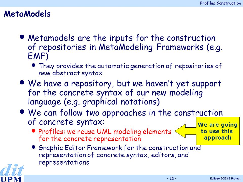 Profiles Construction Eclipse ECESIS Project - 13 - MetaModels Metamodels are the inputs for the construction of repositories in MetaModeling Frameworks (e.g.