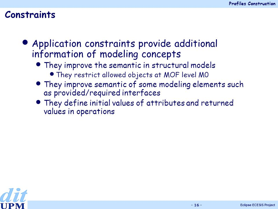 Profiles Construction Eclipse ECESIS Project - 16 - Application constraints provide additional information of modeling concepts They improve the semantic in structural models They restrict allowed objects at MOF level M0 They improve semantic of some modeling elements such as provided/required interfaces They define initial values of attributes and returned values in operations Constraints
