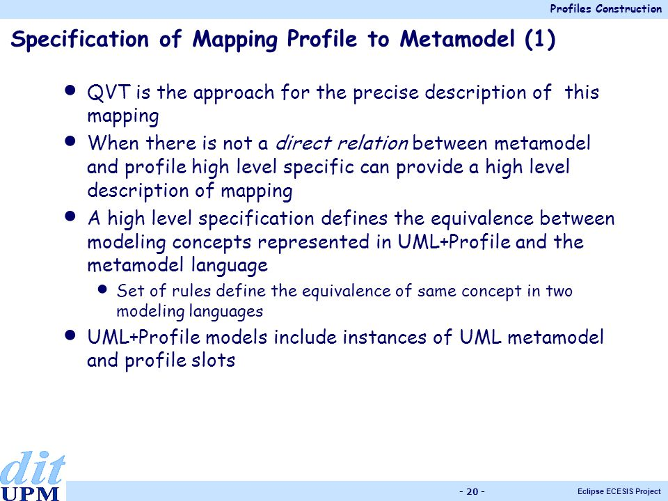 Profiles Construction Eclipse ECESIS Project - 20 - Specification of Mapping Profile to Metamodel (1) QVT is the approach for the precise description of this mapping When there is not a direct relation between metamodel and profile high level specific can provide a high level description of mapping A high level specification defines the equivalence between modeling concepts represented in UML+Profile and the metamodel language Set of rules define the equivalence of same concept in two modeling languages UML+Profile models include instances of UML metamodel and profile slots