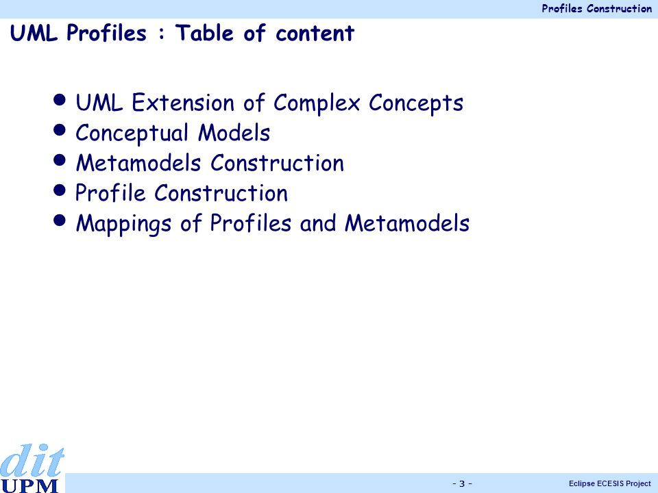 Profiles Construction Eclipse ECESIS Project - 3 - UML Profiles : Table of content UML Extension of Complex Concepts Conceptual Models Metamodels Construction Profile Construction Mappings of Profiles and Metamodels