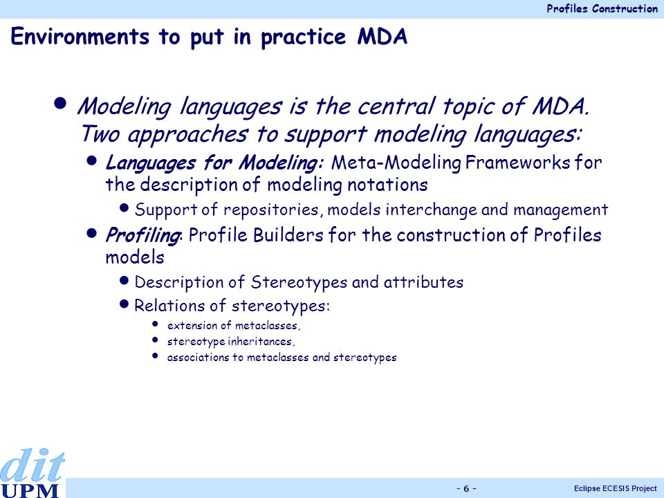 Profiles Construction Eclipse ECESIS Project - 6 - Environments to put in practice MDA Modeling languages is the central topic of MDA.