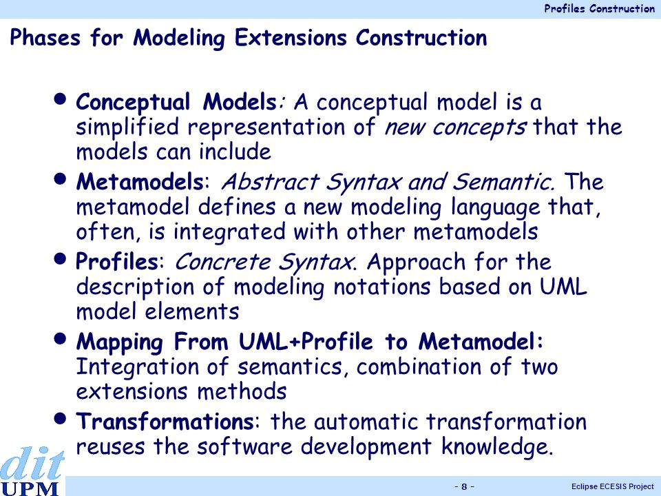 Profiles Construction Eclipse ECESIS Project - 8 - Phases for Modeling Extensions Construction Conceptual Models: A conceptual model is a simplified representation of new concepts that the models can include Metamodels: Abstract Syntax and Semantic.