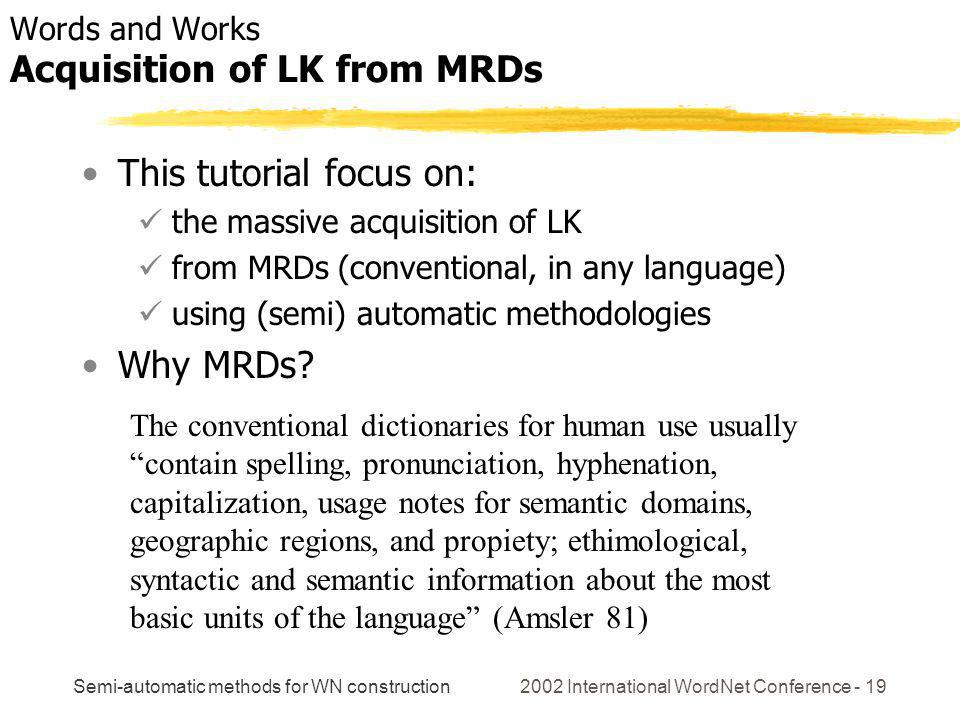 Semi-automatic methods for WN construction 2002 International WordNet Conference - 19 This tutorial focus on: the massive acquisition of LK from MRDs