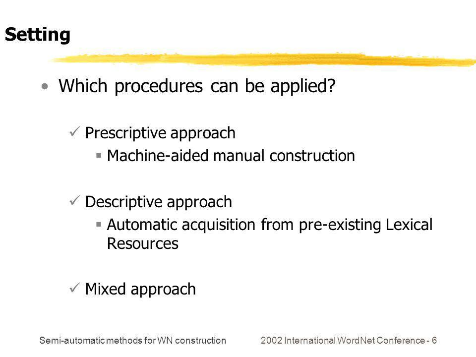Semi-automatic methods for WN construction 2002 International WordNet Conference - 6 Which procedures can be applied.