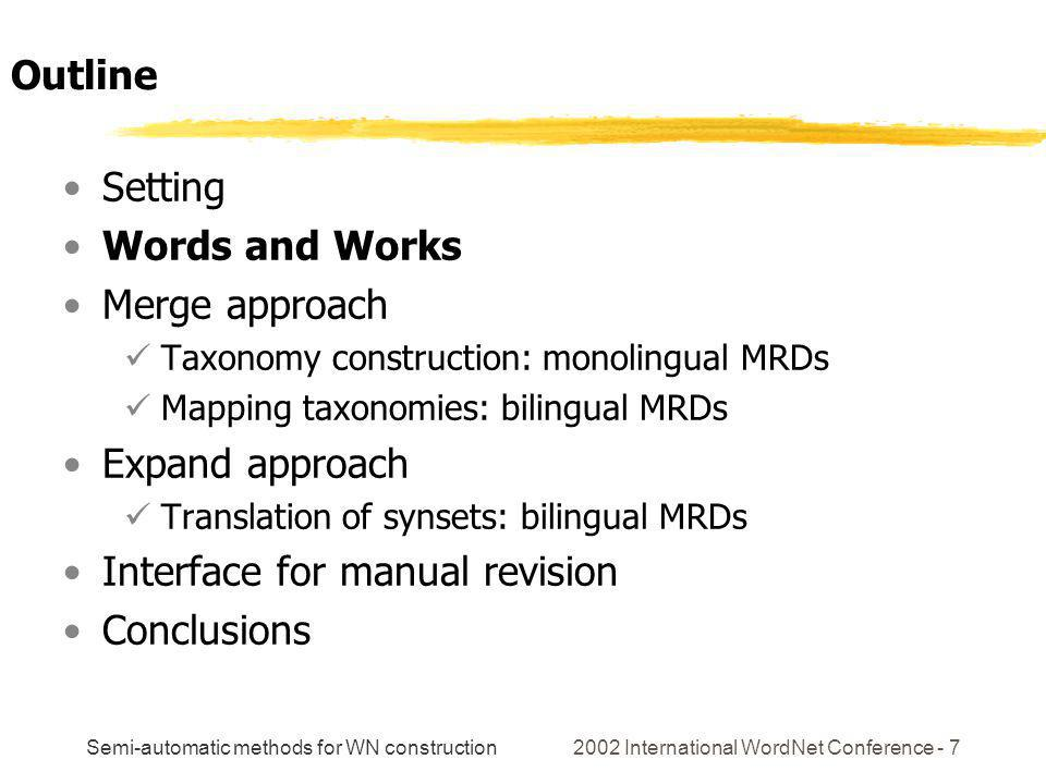 Semi-automatic methods for WN construction 2002 International WordNet Conference - 7 Setting Words and Works Merge approach Taxonomy construction: monolingual MRDs Mapping taxonomies: bilingual MRDs Expand approach Translation of synsets: bilingual MRDs Interface for manual revision Conclusions Outline