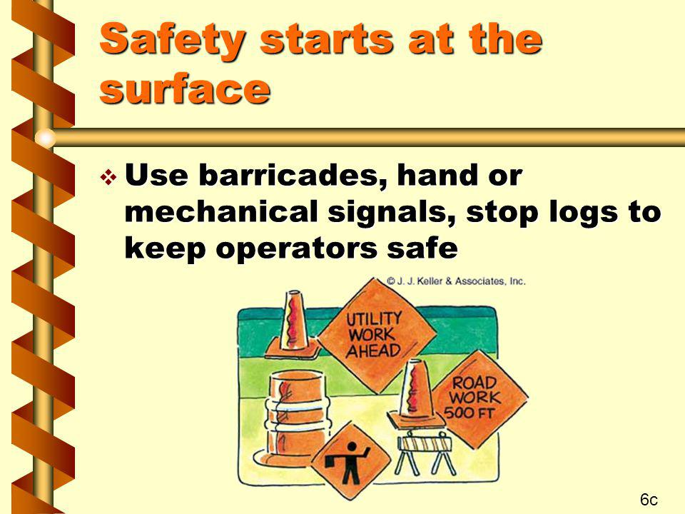 Safety starts at the surface v Use barricades, hand or mechanical signals, stop logs to keep operators safe 6c