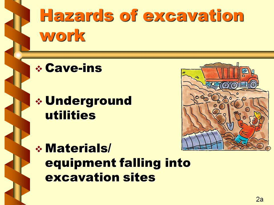 Hazards of excavation work v Cave-ins v Underground utilities v Materials/ equipment falling into excavation sites 2a